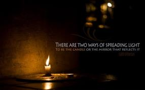 there are two ways of spreading light, to be the candle or the mirror who reflects it.