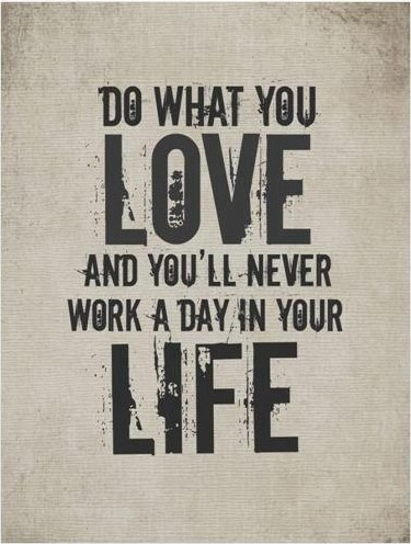 Do what you love and you will never work a day in your life.