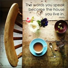The words you speak become the house you live in. - Hafiz