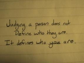 Judging a person doesn't define who they are, it defines who you are.
